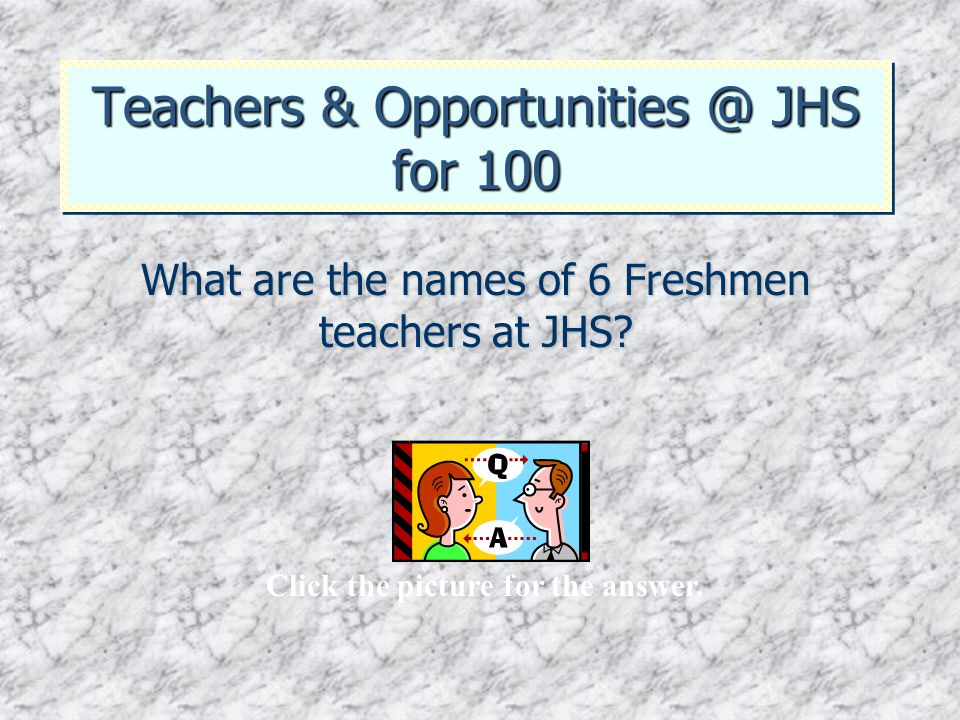 Teachers & Opportunities @ JHS for 100 What are the names of 6 Freshmen teachers at JHS? Click the picture for the answer.