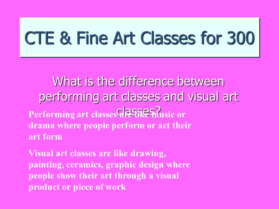 CTE & Fine Art Classes for 300 What is the difference between performing art classes and visual art classes? Performing art classes are like music or