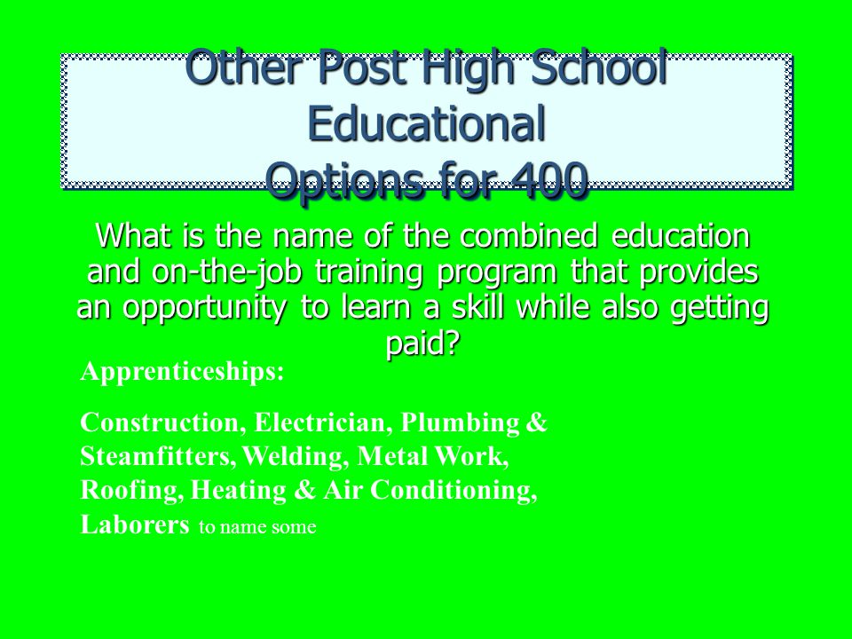 Other Post High School Educational Options for 400 What is the name of the combined education and on-the-job training program that provides an opportu