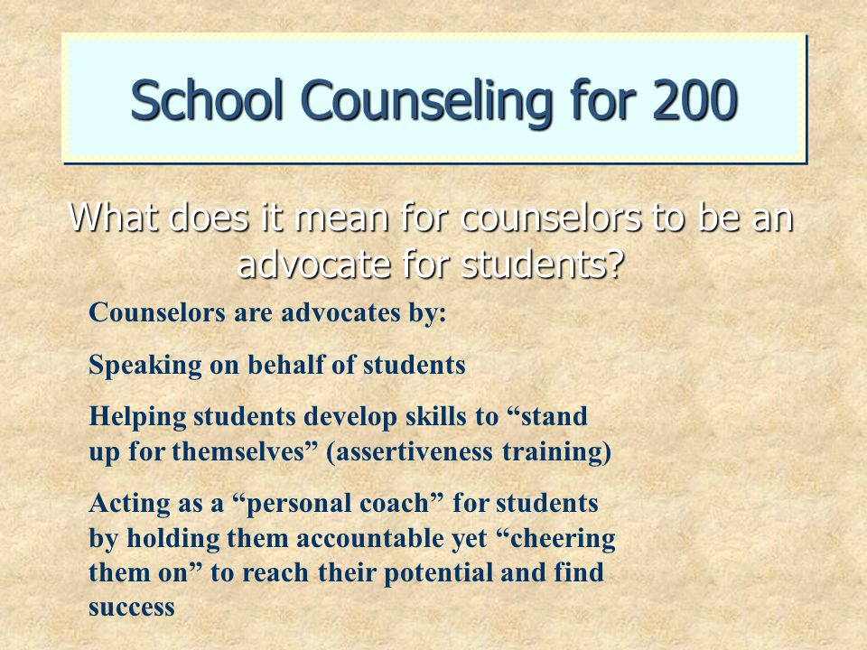 School Counseling for 200 What does it mean for counselors to be an advocate for students? Counselors are advocates by: Speaking on behalf of students