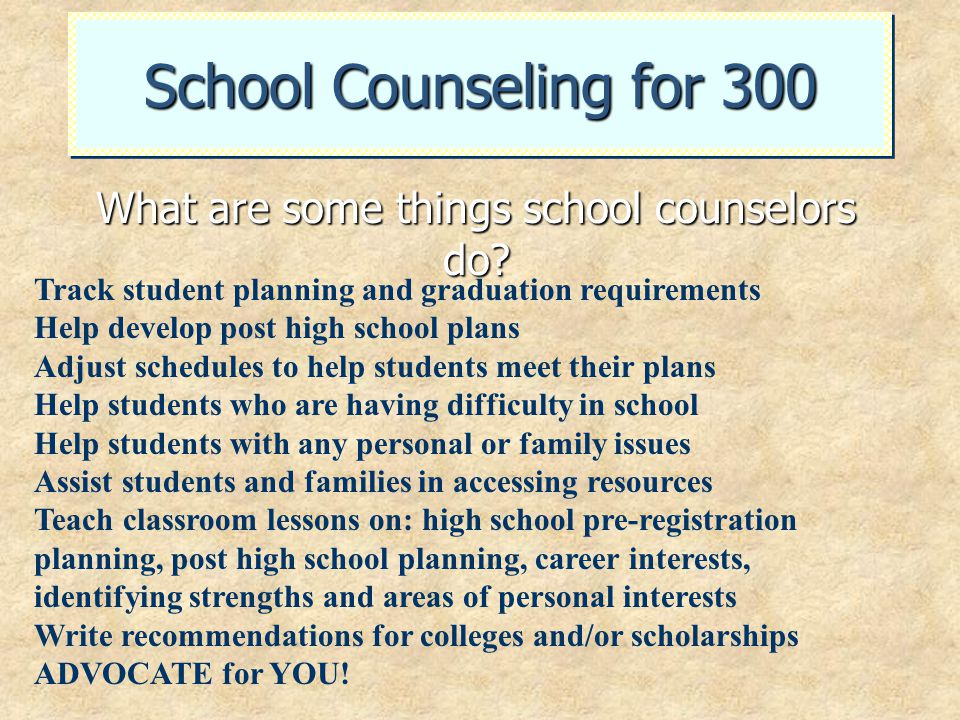 School Counseling for 300 What are some things school counselors do? Track student planning and graduation requirements Help develop post high school