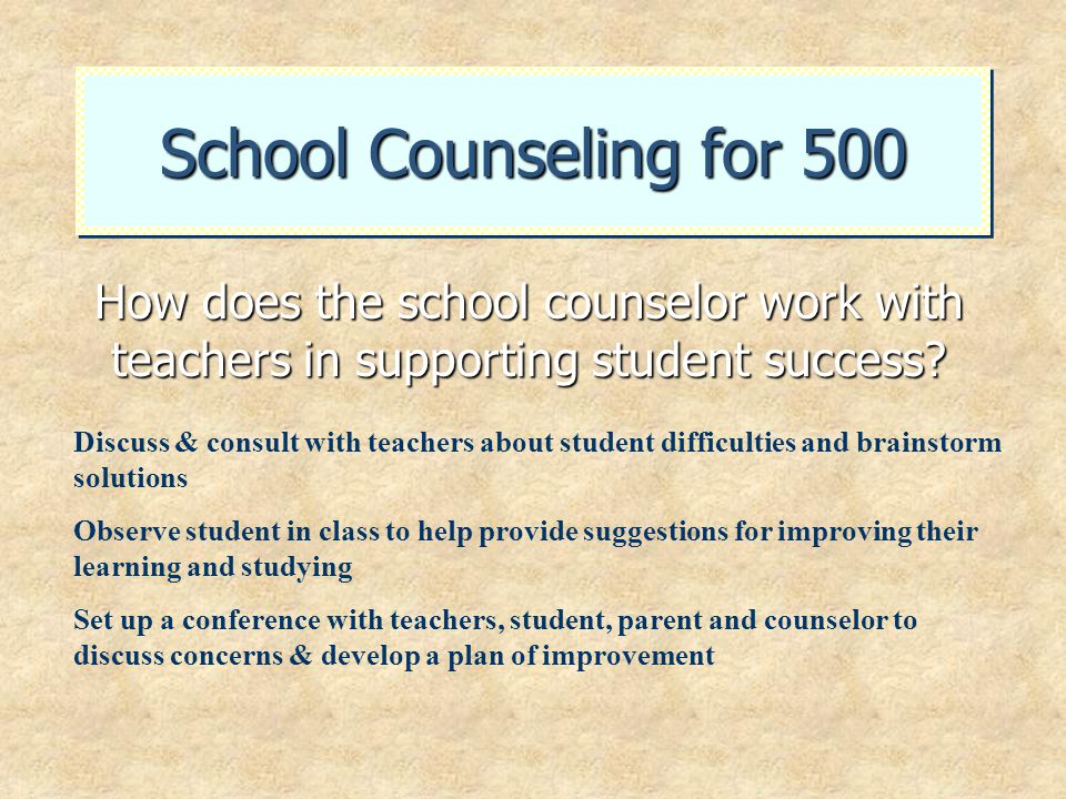 School Counseling for 500 How does the school counselor work with teachers in supporting student success? Discuss & consult with teachers about studen