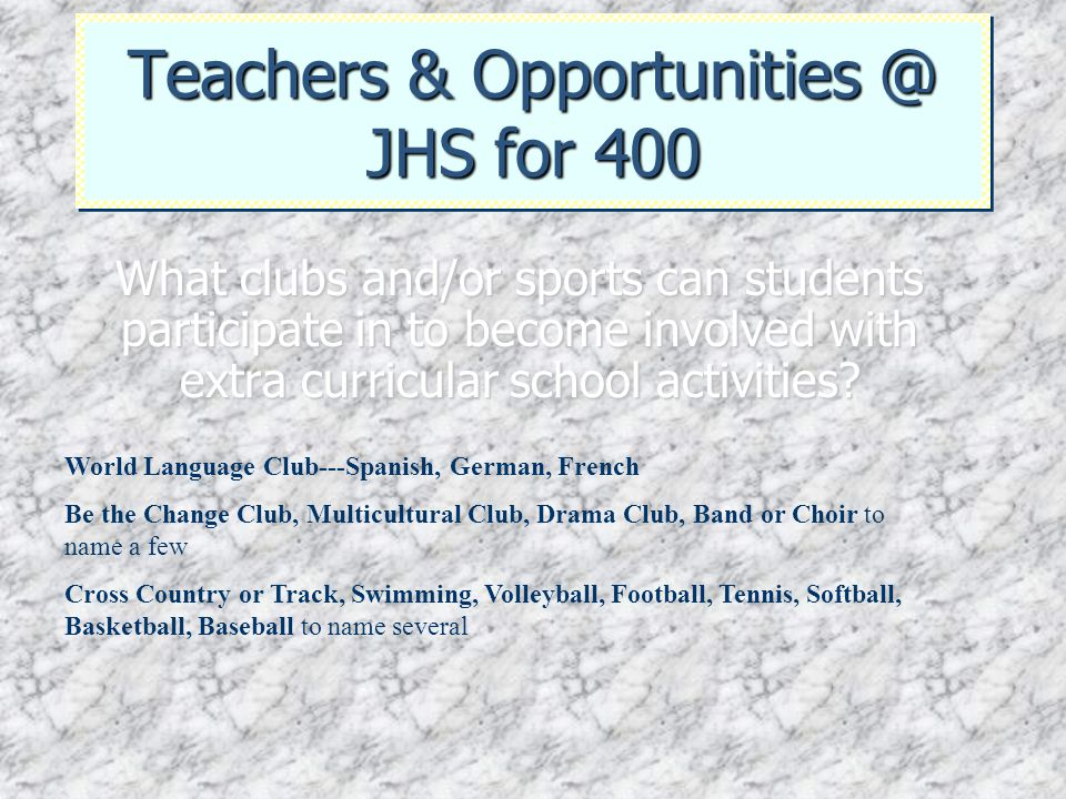 Teachers & Opportunities @ JHS for 400 What clubs and/or sports can students participate in to become involved with extra curricular school activities
