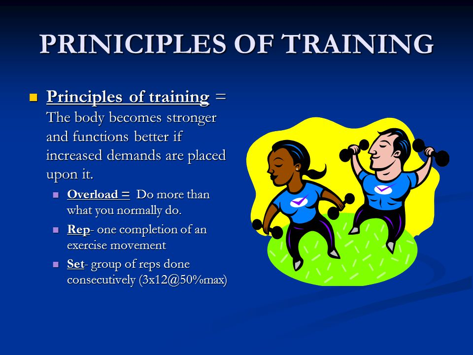 PRINICIPLES OF TRAINING Principles of training = The body becomes stronger and functions better if increased demands are placed upon it.