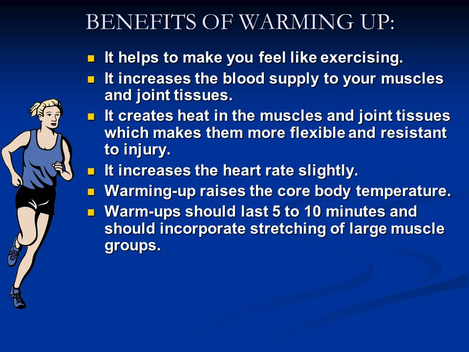BENEFITS OF WARMING UP: BENEFITS OF WARMING UP: It helps to make you feel like exercising.