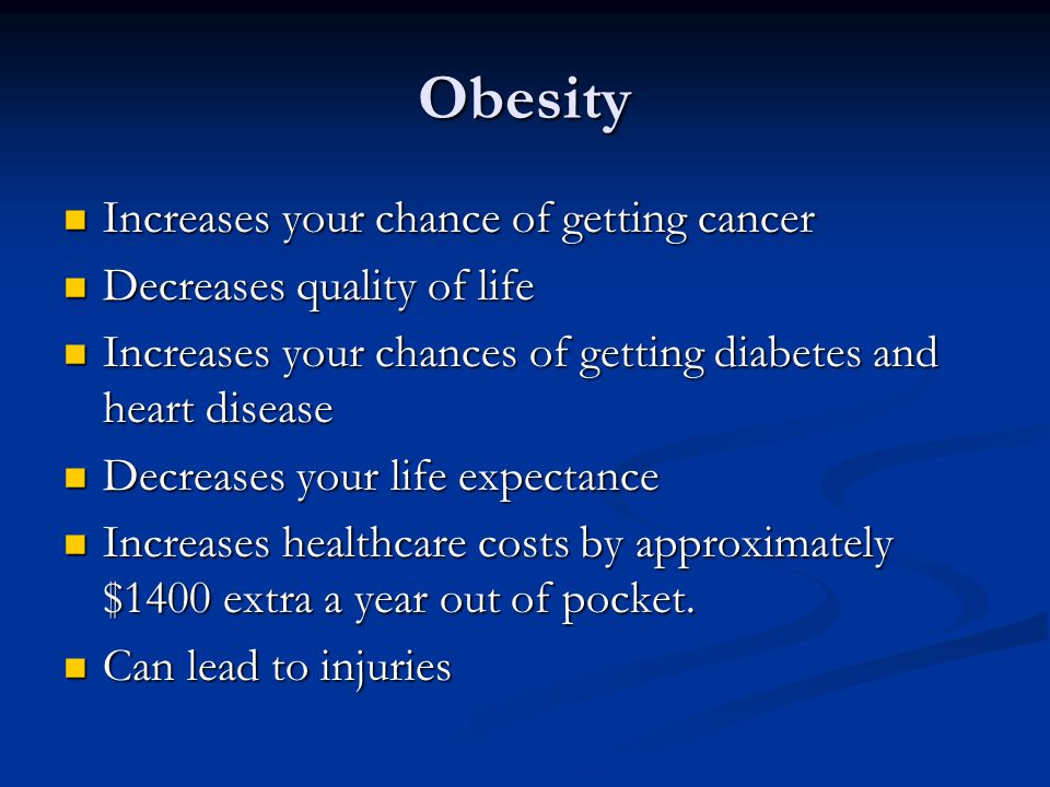 Obesity Increases your chance of getting cancer Increases your chance of getting cancer Decreases quality of life Decreases quality of life Increases your chances of getting diabetes and heart disease Increases your chances of getting diabetes and heart disease Decreases your life expectance Decreases your life expectance Increases healthcare costs by approximately $1400 extra a year out of pocket.
