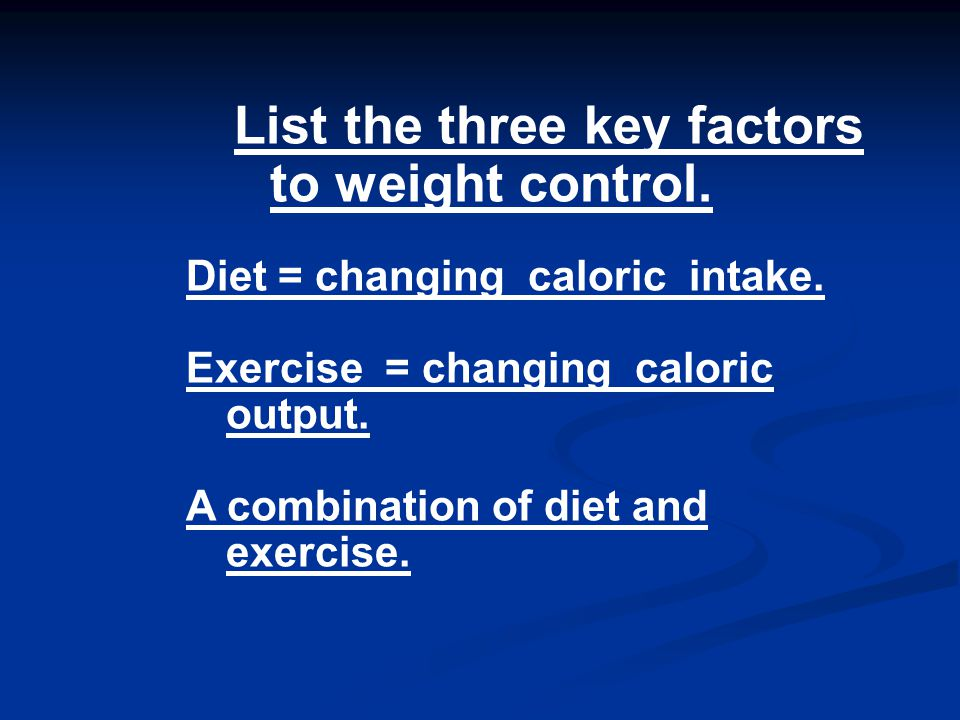 List the three key factors to weight control. Diet = changing caloric intake.