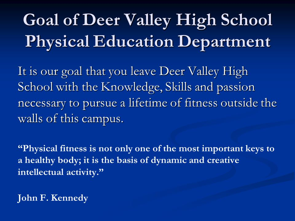 Goal of Deer Valley High School Physical Education Department It is our goal that you leave Deer Valley High School with the Knowledge, Skills and passion necessary to pursue a lifetime of fitness outside the walls of this campus.