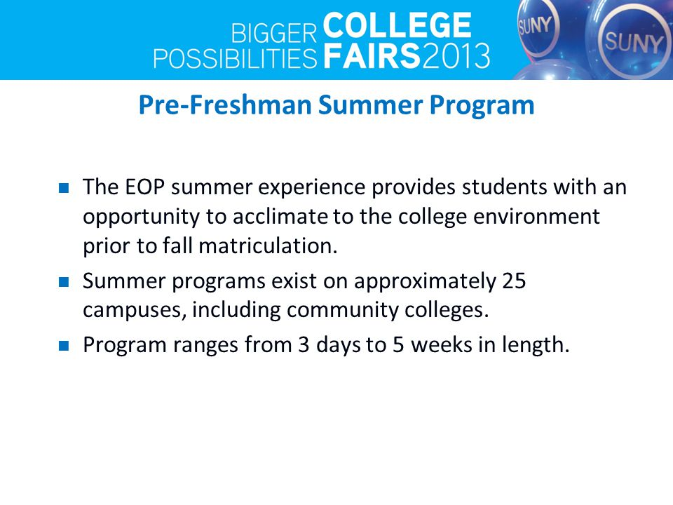 Pre-Freshman Summer Program The EOP summer experience provides students with an opportunity to acclimate to the college environment prior to fall matriculation.