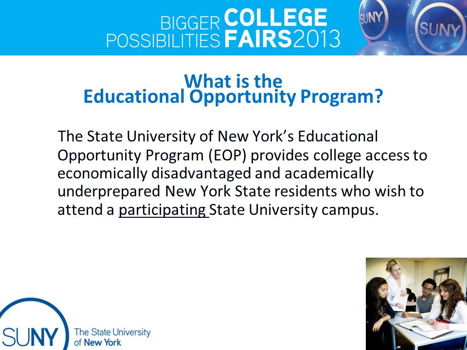 What is the Educational Opportunity Program? The State University of New York's Educational Opportunity Program (EOP) provides college access to econo