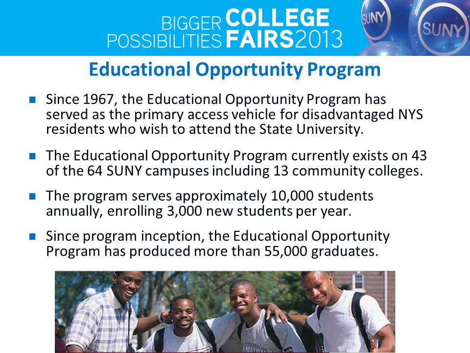 Educational Opportunity Program Since 1967, the Educational Opportunity Program has served as the primary access vehicle for disadvantaged NYS residents who wish to attend the State University.