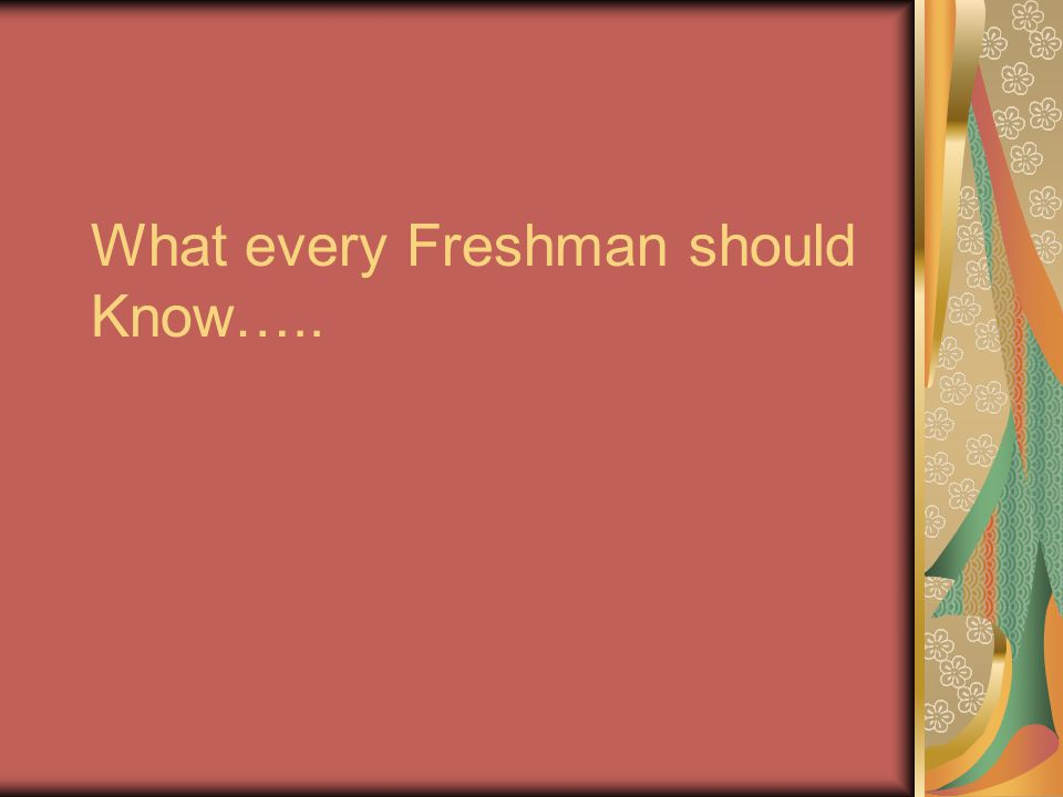 What every Freshman should Know…..
