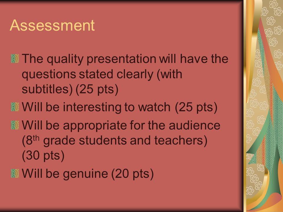 Assessment The quality presentation will have the questions stated clearly (with subtitles) (25 pts) Will be interesting to watch (25 pts) Will be app