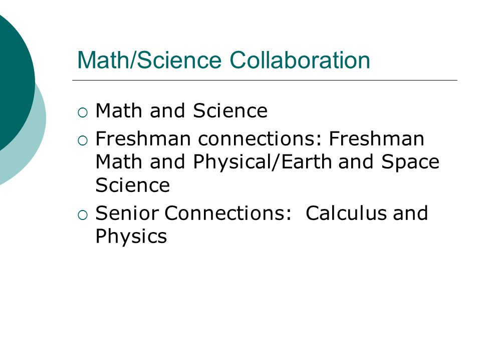 Math/Science Collaboration  Math and Science  Freshman connections: Freshman Math and Physical/Earth and Space Science  Senior Connections: Calculus and Physics