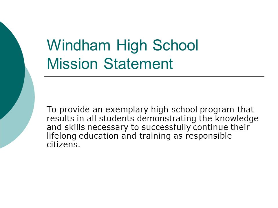 Windham High School Mission Statement To provide an exemplary high school program that results in all students demonstrating the knowledge and skills necessary to successfully continue their lifelong education and training as responsible citizens.