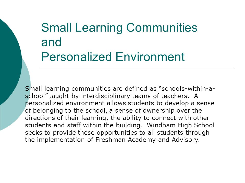 Small Learning Communities and Personalized Environment Small learning communities are defined as schools-within-a- school taught by interdisciplinary teams of teachers.