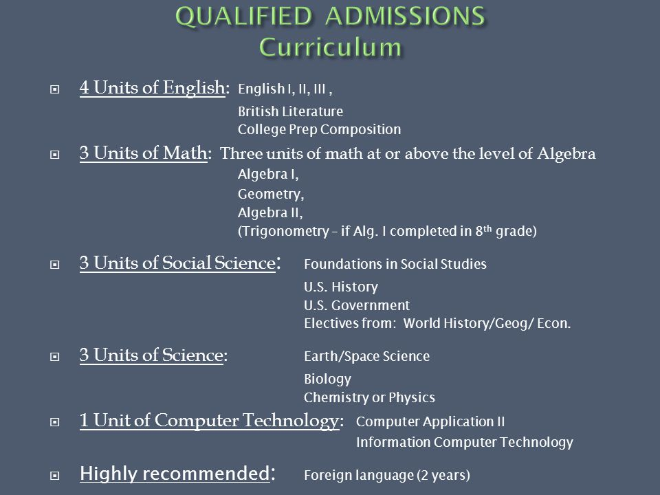  4 Units of English: English I, II, III, British Literature College Prep Composition  3 Units of Math: Three units of math at or above the level of Algebra Algebra I, Geometry, Algebra II, (Trigonometry – if Alg.