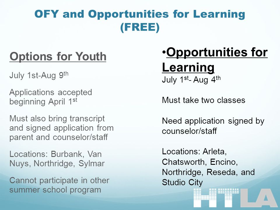 OFY and Opportunities for Learning (FREE) Options for Youth July 1st-Aug 9 th Applications accepted beginning April 1 st Must also bring transcript and signed application from parent and counselor/staff Locations: Burbank, Van Nuys, Northridge, Sylmar Cannot participate in other summer school program Opportunities for Learning July 1 st - Aug 4 th Must take two classes Need application signed by counselor/staff Locations: Arleta, Chatsworth, Encino, Northridge, Reseda, and Studio City