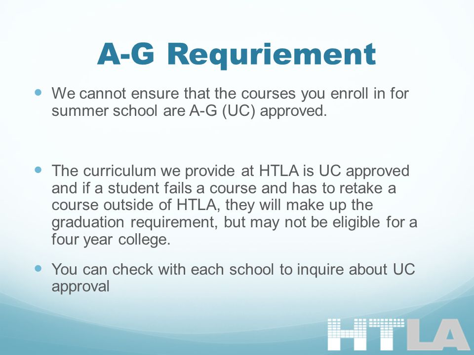 A-G Requriement We cannot ensure that the courses you enroll in for summer school are A-G (UC) approved.