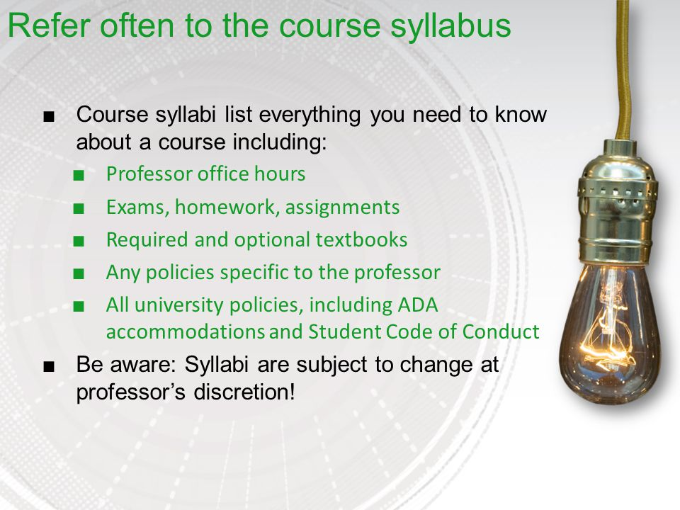 ■Course syllabi list everything you need to know about a course including: ■ Professor office hours ■ Exams, homework, assignments ■ Required and optional textbooks ■ Any policies specific to the professor ■ All university policies, including ADA accommodations and Student Code of Conduct ■Be aware: Syllabi are subject to change at professor's discretion.