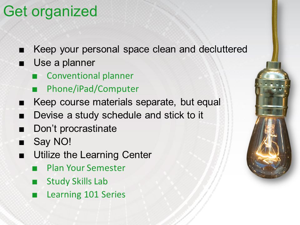 ■Keep your personal space clean and decluttered ■Use a planner ■ Conventional planner ■ Phone/iPad/Computer ■Keep course materials separate, but equal ■Devise a study schedule and stick to it ■Don't procrastinate ■Say NO.