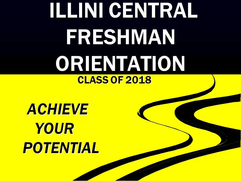 ILLINI CENTRAL FRESHMAN ORIENTATION ILLINI CENTRAL FRESHMAN ORIENTATION CLASS OF 2018 ACHIEVE ACHIEVE YOUR YOUR POTENTIAL POTENTIAL