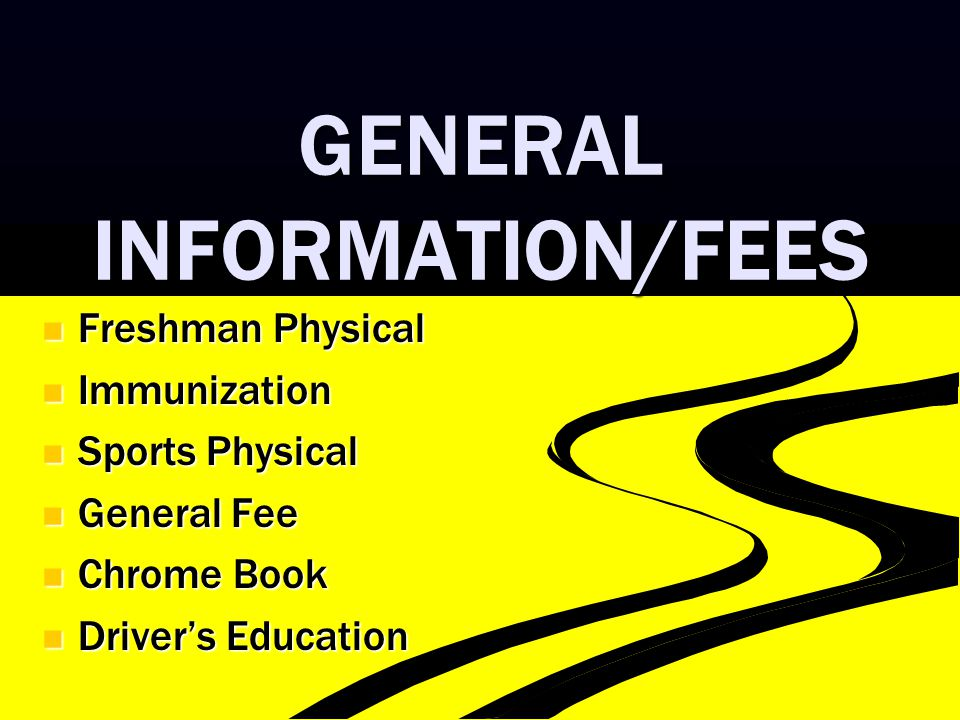 GENERAL INFORMATION/FEES Freshman Physical Freshman Physical Immunization Immunization Sports Physical Sports Physical General Fee General Fee Chrome Book Chrome Book Driver's Education Driver's Education