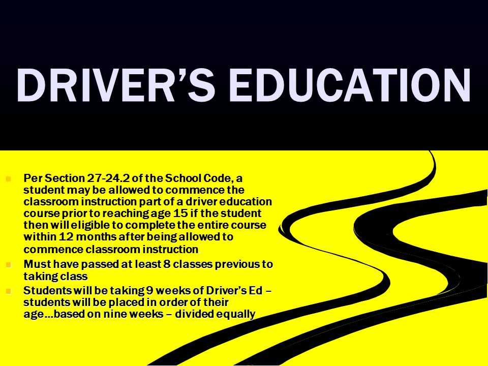 DRIVER'S EDUCATION Per Section 27-24.2 of the School Code, a student may be allowed to commence the classroom instruction part of a driver education course prior to reaching age 15 if the student then will eligible to complete the entire course within 12 months after being allowed to commence classroom instruction.
