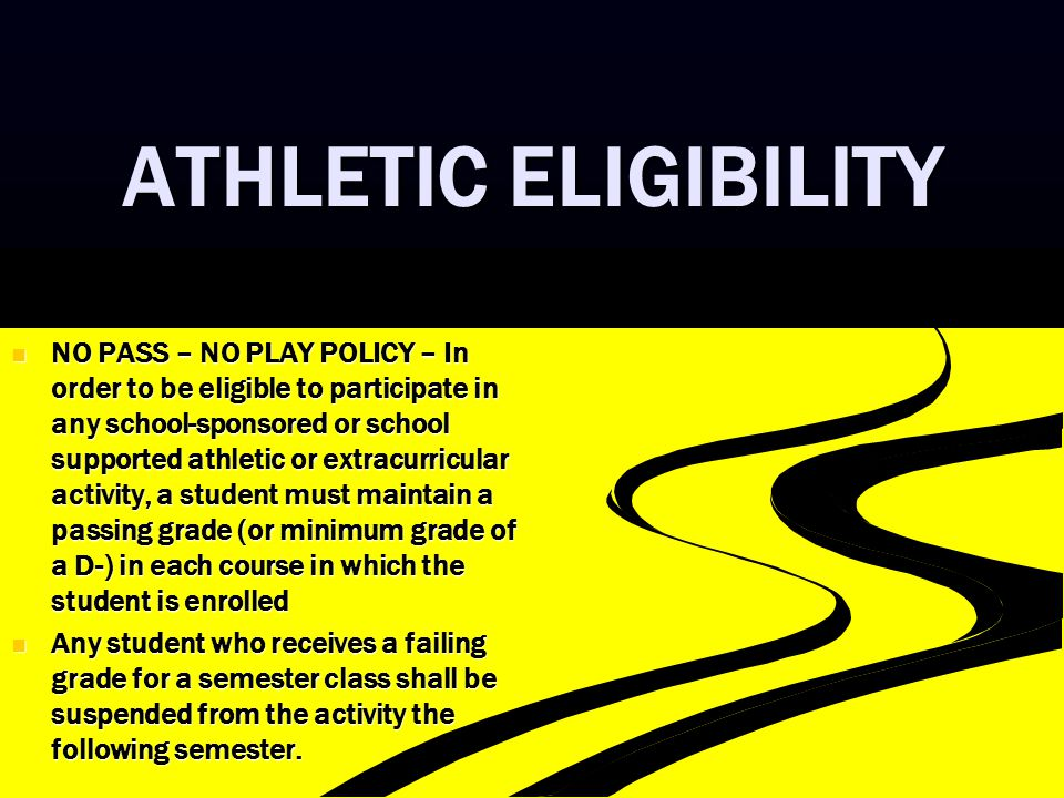 ATHLETIC ELIGIBILITY NO PASS – NO PLAY POLICY – In order to be eligible to participate in any school-sponsored or school supported athletic or extracu