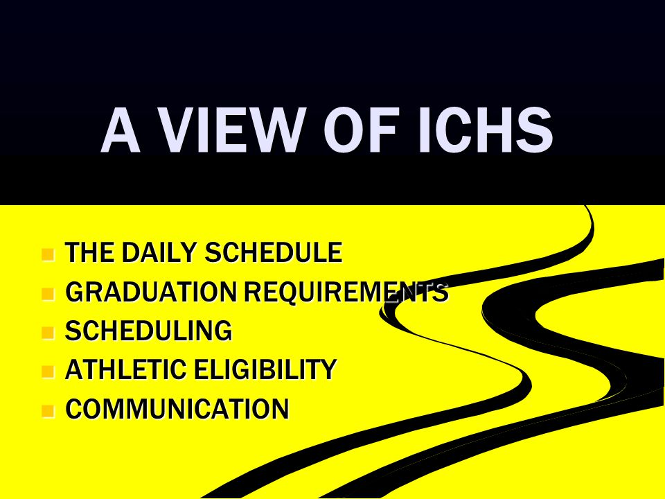A VIEW OF ICHS THE DAILY SCHEDULE THE DAILY SCHEDULE GRADUATION REQUIREMENTS GRADUATION REQUIREMENTS SCHEDULING SCHEDULING ATHLETIC ELIGIBILITY ATHLET