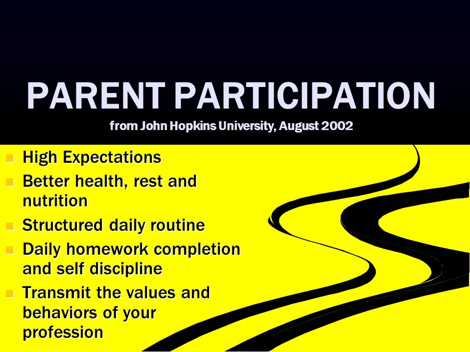 PARENT PARTICIPATION from John Hopkins University, August 2002 High Expectations High Expectations Better health, rest and nutrition Better health, rest and nutrition Structured daily routine Structured daily routine Daily homework completion and self discipline Daily homework completion and self discipline Transmit the values and behaviors of your profession Transmit the values and behaviors of your profession