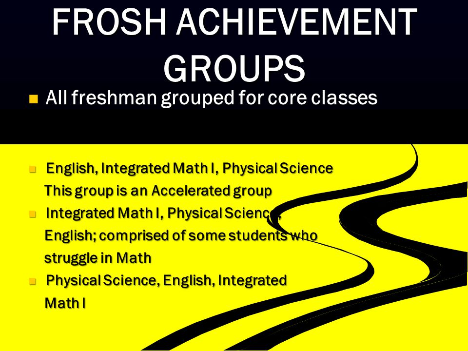 FROSH ACHIEVEMENT GROUPS All freshman grouped for core classes All freshman grouped for core classes English, Integrated Math I, Physical Science English, Integrated Math I, Physical Science This group is an Accelerated group This group is an Accelerated group Integrated Math I, Physical Science, Integrated Math I, Physical Science, English; comprised of some students who English; comprised of some students who struggle in Math struggle in Math Physical Science, English, Integrated Physical Science, English, Integrated Math I Math I