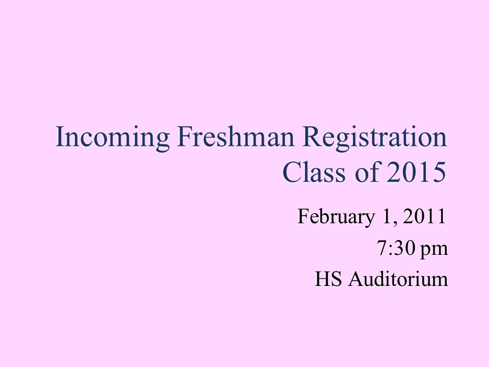 Incoming Freshman Registration Class of 2015 February 1, 2011 7:30 pm HS Auditorium February 1, 2011 7:30 pm HS Auditorium