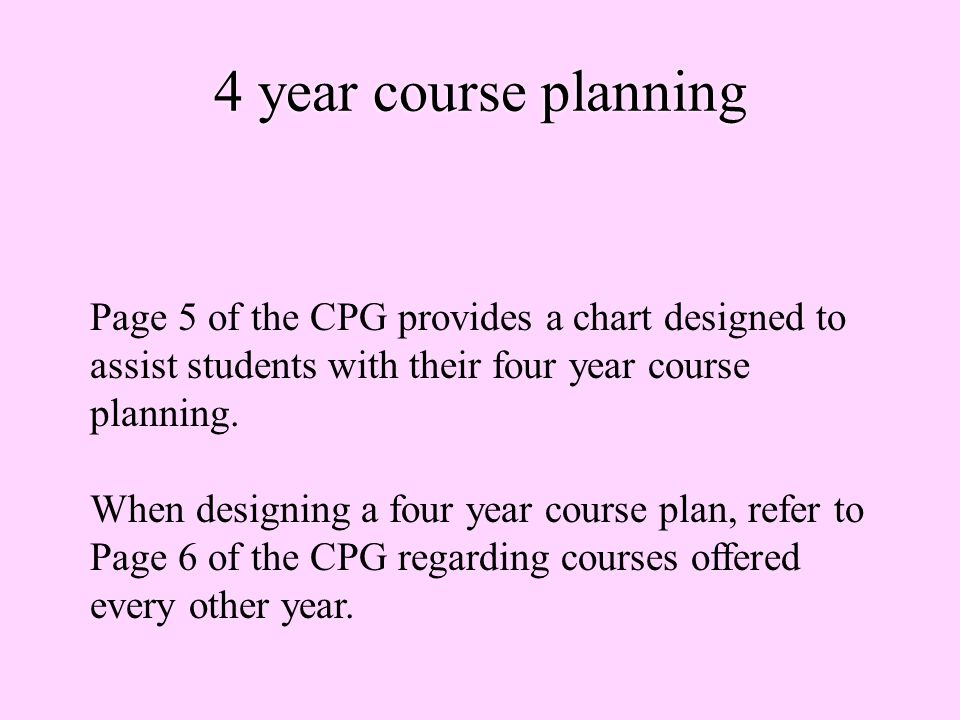 4 year course planning Page 5 of the CPG provides a chart designed to assist students with their four year course planning.