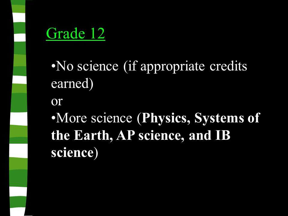 Grade 12 No science (if appropriate credits earned) or More science (Physics, Systems of the Earth, AP science, and IB science)