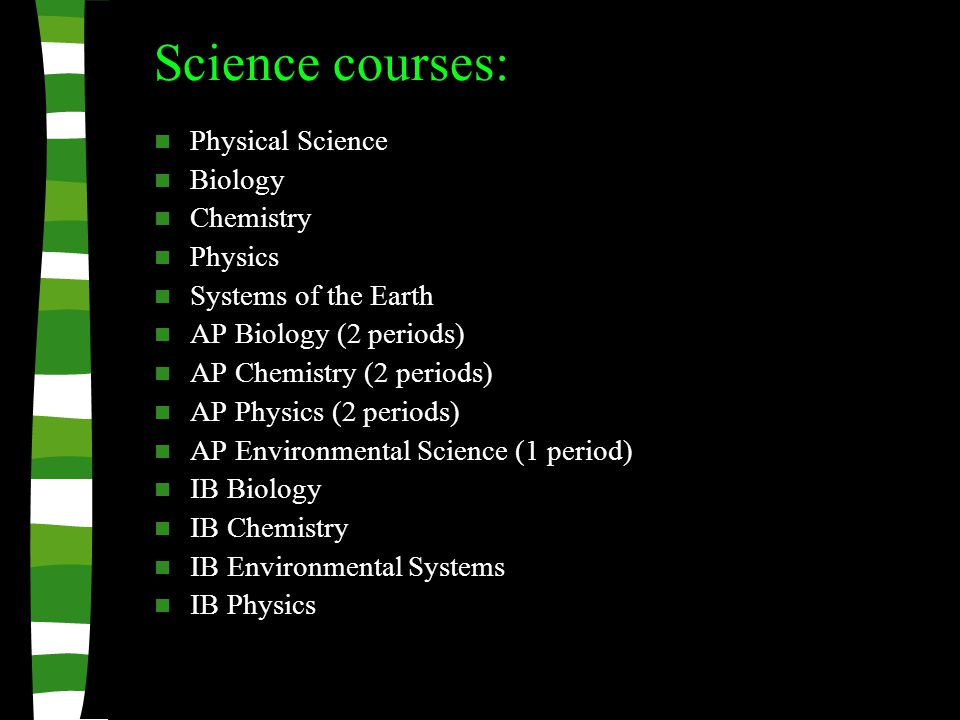 Science courses: Physical Science Biology Chemistry Physics Systems of the Earth AP Biology (2 periods) AP Chemistry (2 periods) AP Physics (2 periods) AP Environmental Science (1 period) IB Biology IB Chemistry IB Environmental Systems IB Physics
