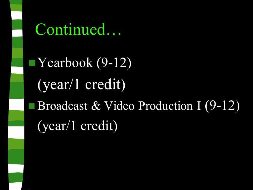 Continued… Yearbook (9-12) (year/1 credit) Broadcast & Video Production I (9-12) (year/1 credit)