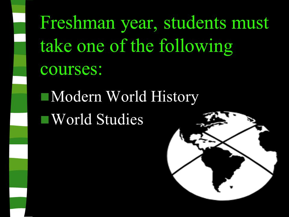 Freshman year, students must take one of the following courses: Modern World History World Studies