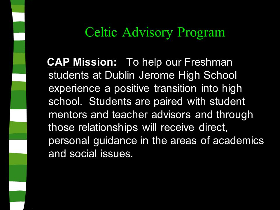 Celtic Advisory Program CAP Mission: To help our Freshman students at Dublin Jerome High School experience a positive transition into high school.