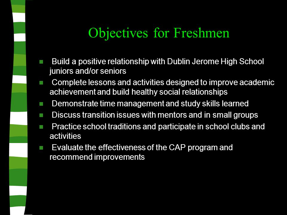 Objectives for Freshmen Build a positive relationship with Dublin Jerome High School juniors and/or seniors Complete lessons and activities designed to improve academic achievement and build healthy social relationships Demonstrate time management and study skills learned Discuss transition issues with mentors and in small groups Practice school traditions and participate in school clubs and activities Evaluate the effectiveness of the CAP program and recommend improvements