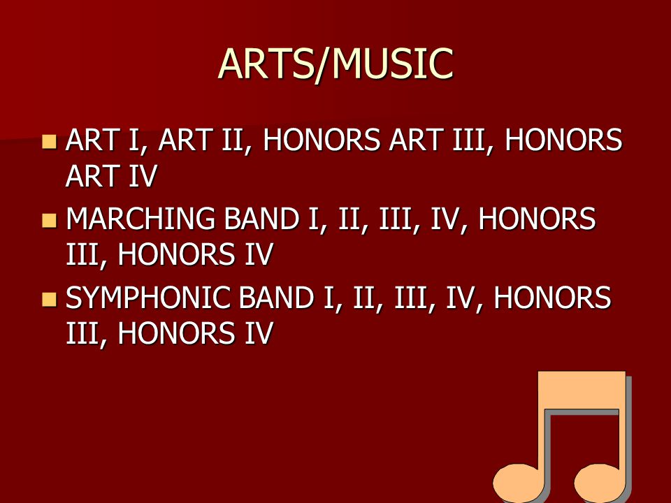 ARTS/MUSIC ART I, ART II, HONORS ART III, HONORS ART IV ART I, ART II, HONORS ART III, HONORS ART IV MARCHING BAND I, II, III, IV, HONORS III, HONORS IV MARCHING BAND I, II, III, IV, HONORS III, HONORS IV SYMPHONIC BAND I, II, III, IV, HONORS III, HONORS IV SYMPHONIC BAND I, II, III, IV, HONORS III, HONORS IV