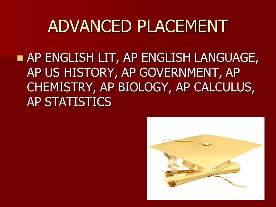 ADVANCED PLACEMENT AP ENGLISH LIT, AP ENGLISH LANGUAGE, AP US HISTORY, AP GOVERNMENT, AP CHEMISTRY, AP BIOLOGY, AP CALCULUS, AP STATISTICS AP ENGLISH