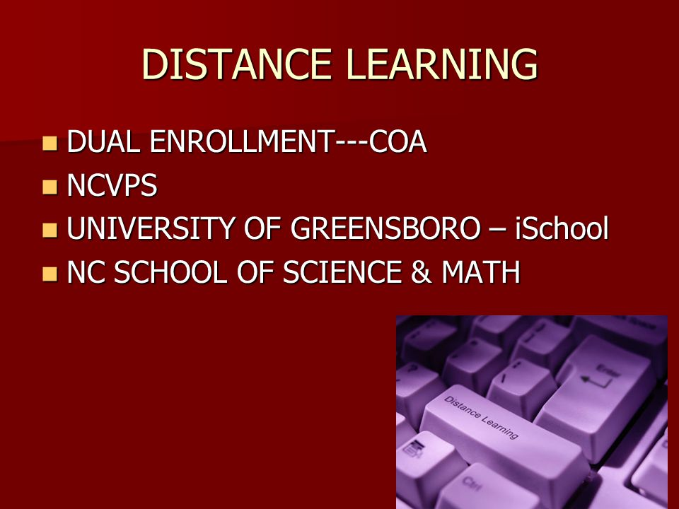 DISTANCE LEARNING DUAL ENROLLMENT---COA DUAL ENROLLMENT---COA NCVPS NCVPS UNIVERSITY OF GREENSBORO – iSchool UNIVERSITY OF GREENSBORO – iSchool NC SCHOOL OF SCIENCE & MATH NC SCHOOL OF SCIENCE & MATH