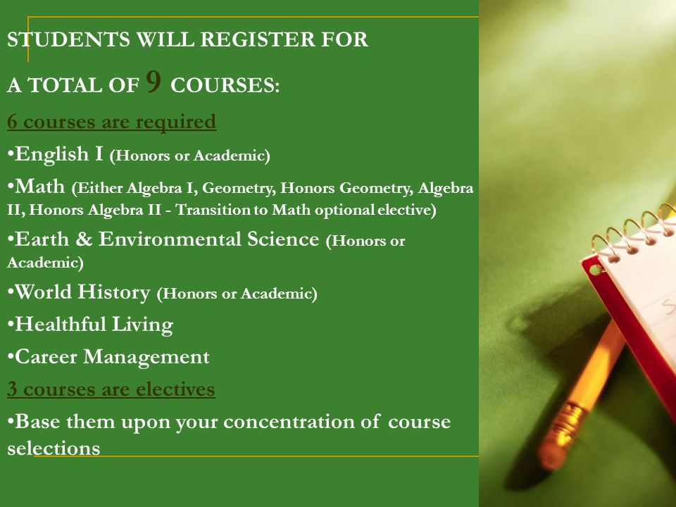 STUDENTS WILL REGISTER FOR A TOTAL OF 9 COURSES: 6 courses are required English I (Honors or Academic) Math (Either Algebra I, Geometry, Honors Geometry, Algebra II, Honors Algebra II - Transition to Math optional elective) Earth & Environmental Science (Honors or Academic) World History (Honors or Academic) Healthful Living Career Management 3 courses are electives Base them upon your concentration of course selections