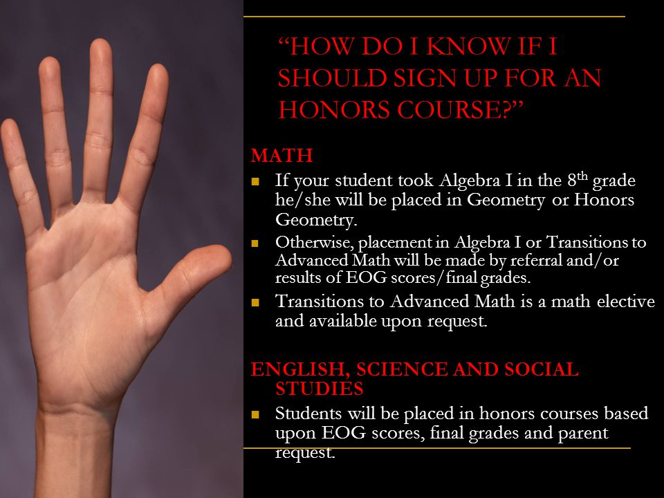 """HOW DO I KNOW IF I SHOULD SIGN UP FOR AN HONORS COURSE?"" MATH If your student took Algebra I in the 8 th grade he/she will be placed in Geometry or H"