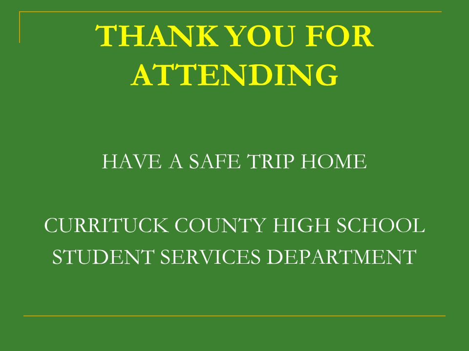 THANK YOU FOR ATTENDING HAVE A SAFE TRIP HOME CURRITUCK COUNTY HIGH SCHOOL STUDENT SERVICES DEPARTMENT