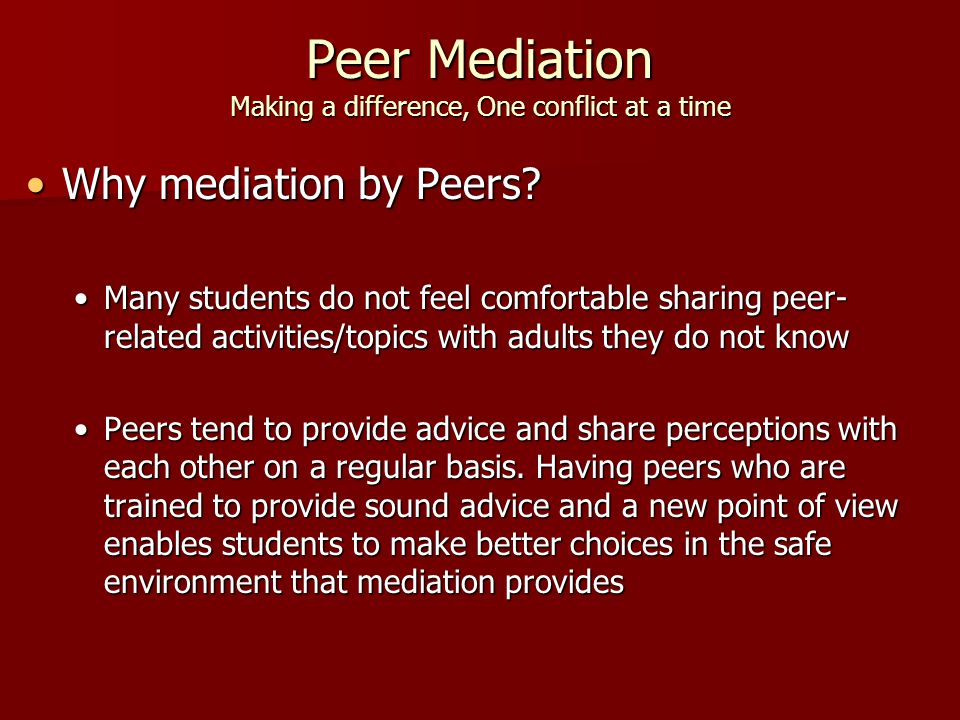 Peer Mediation Making a difference, One conflict at a time Why mediation by Peers Why mediation by Peers.