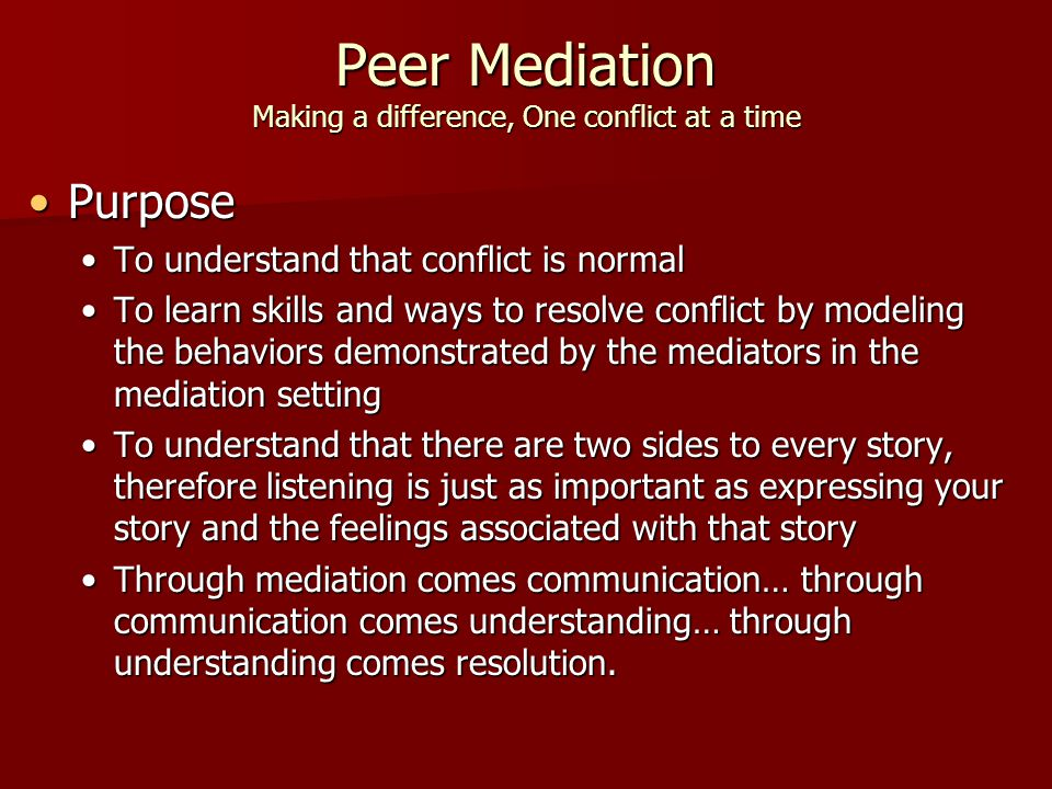 Peer Mediation Making a difference, One conflict at a time PurposePurpose To understand that conflict is normalTo understand that conflict is normal To learn skills and ways to resolve conflict by modeling the behaviors demonstrated by the mediators in the mediation settingTo learn skills and ways to resolve conflict by modeling the behaviors demonstrated by the mediators in the mediation setting To understand that there are two sides to every story, therefore listening is just as important as expressing your story and the feelings associated with that storyTo understand that there are two sides to every story, therefore listening is just as important as expressing your story and the feelings associated with that story Through mediation comes communication… through communication comes understanding… through understanding comes resolution.Through mediation comes communication… through communication comes understanding… through understanding comes resolution.