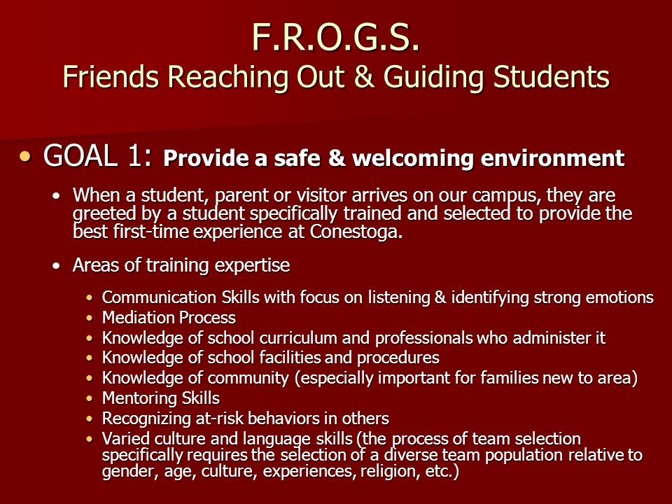F.R.O.G.S. Friends Reaching Out & Guiding Students GOAL 1: Provide a safe & welcoming environmentGOAL 1: Provide a safe & welcoming environment When a