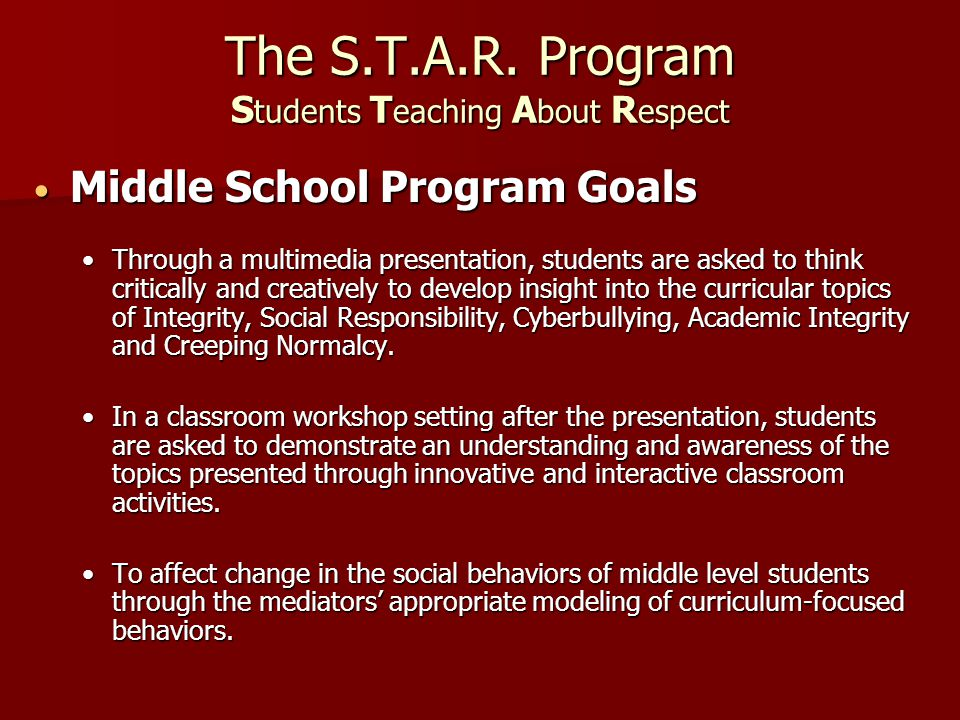 The S.T.A.R. Program S tudents T eaching A bout R espect Middle School Program Goals Middle School Program Goals Through a multimedia presentation, st